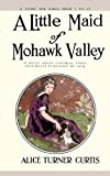 A Little Maid of Mohawk Valley by Alice Turner Curtis front cover