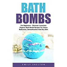 Bath Bombs For Beginners: Discover Luxurious Organic Bath Bomb Recipes For Stress Reduction, Detoxification And Dry Skin! (DIY and Hobbies, Organic Body Care Recipes)