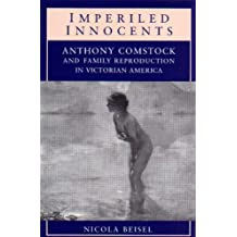 Imperiled Innocents: Anthony Comstock and Family Reproduction in Victorian America
