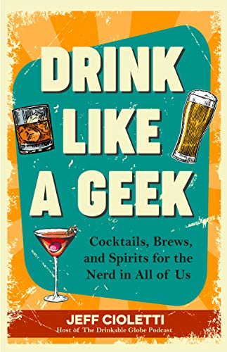 Drink Like a Geek: Cocktails, Brews, and Spirits for the Nerd in All of Us by Jeff Cioletti