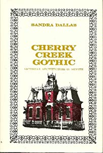 Cherry Creek Gothic - Victorian Architecture in Denver Sandra Dallas