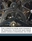 The Constitution and Finance of English, Scottish and Irish Joint-Stock Companies To 1720, William Robert Scott, 1176269933