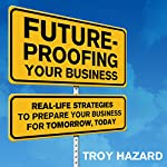 Future-Proofing Your Business: Real Life Strategies to Prepare Your Business for Tomorrow, Today | Troy Hazard