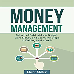 Money Management: Get Out of Debt, Make a Budget, Save Money, and Learn the Steps to Building Real Wealth Audiobook
