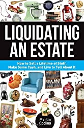 Liquidating an Estate: How to Sell a Lifetime of Stuff, Make Some Cash, and Live to Tell About It by Martin Codina (2013-10-23)