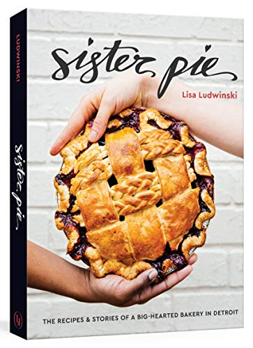 Sister Pie: The Recipes and Stories of a Big-Hearted Bakery in Detroit: A Baking Book