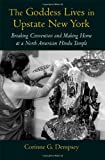 The Goddess Lives in Upstate New York : Breaking Convention and Making Home at a North American Hindu Temple, Dempsey, Corinne G., 0195187296