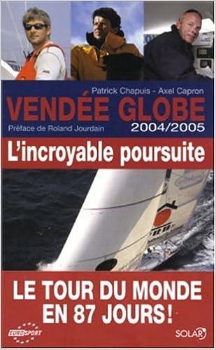 Amazon Fr Vendee Globe 2004 2005 L Incroyable Poursuite Chapuis Patrick Capron Axel Jourdain Roland Livres