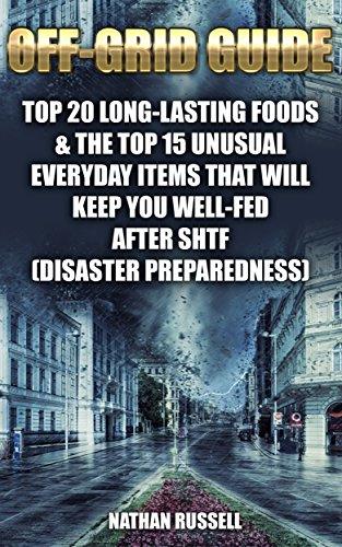 Off-Grid Guide: Top 20 Long-Lasting Foods & The Top 15 Unusual Everyday Items That Will Keep You Well-Fed After SHTF  : (Disaster Preparedness) by [Russell , Nathan ]