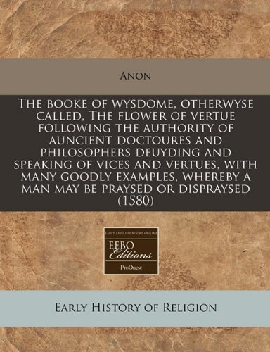 The booke of wysdome, otherwyse called, The flower of vertue following the authority of auncient doctoures and philosophers deuyding and speaking of ... a man may be praysed or dispraysed (1580) PDF