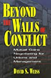 Beyond the Walls of Conflict : Mutual Gains Negotiating for Unions and Management, Weiss, David S., 0786307951