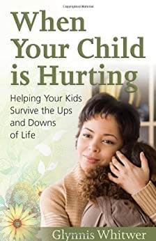 When Your Child Is Hurting: Helping Your Kids Survive the Ups and Downs of Life by [Whitwer, Glynnis]