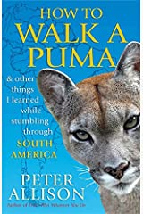 How to Walk a Puma: & Other Things I Learned While Stumbling Through South America Paperback