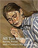 All Too Human: Bacon, Freud and a Century of Painting Life
