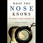 What the Nose Knows: The Science of Scent in Everyday Life   Avery Gilbert