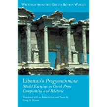 Libanius's Progymnasmata: Model Exercises in Greek Prose Composition and Rhetoric (Writings from the Greco-Roman World) by Craig A. Gibson (2008-10-29)