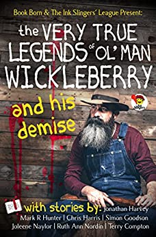 The Very True Legends of Ol' Man Wickleberry and his Demise - Ink Slingers' Anthlogy by [Naylor, Joleene, Harvey, Jonathan, Hunter, Mark R., Harris, Chris, Nordin, Ruth Ann, Goodson, Simon , Compton, Terry ]