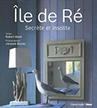 Ile de Ré : Secrète et insolite par Robert Béné