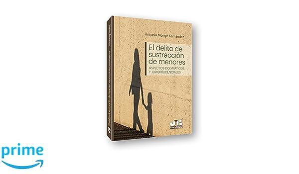 El delito de sustracción de menores: Aspectos dogmáticos y jurisprudenciales: Amazon.es: Antonia Monge Fernández: Libros