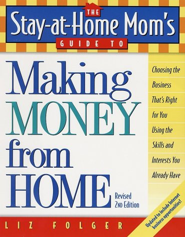 The Stay-at-Home Mom's Guide to Making Money from Home, Revised 2nd Edition: Choosing the Business That's Right for You