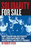Solidarity for Sale: How Corruption Destroyed the Labor Movement and Undermined America's Promise