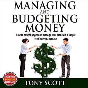 Managing and Budgeting Money: How to Easily Budget and Manage Your Money in a Simple Step-by-Step Approach Audiobook