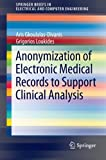 Anonymization of Electronic Medical Records to Support Clinical Analysis closely examines the privacy threats that may arise from medical data sharing, and surveys the state-of-the-art methods developed to safeguard data against these threats. To mot...