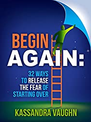 Begin Again: 32 Ways to Release the Fear of Starting Over