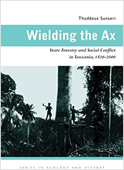 Wielding the Ax: State Forestry and Social Conflict in Tanzania, 1820-2000 (Series in Ecology & History)