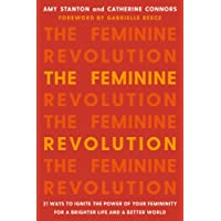 The Feminine Revolution: 21 Ways to Ignite the Power of Your Femininity for a Brighter Life and a Better World