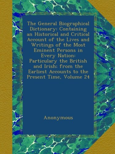 Download The General Biographical Dictionary: Containing an Historical and Critical Account of the Lives and Writings of the Most Eminent Persons in Every ... Accounts to the Present Time, Volume 24 pdf