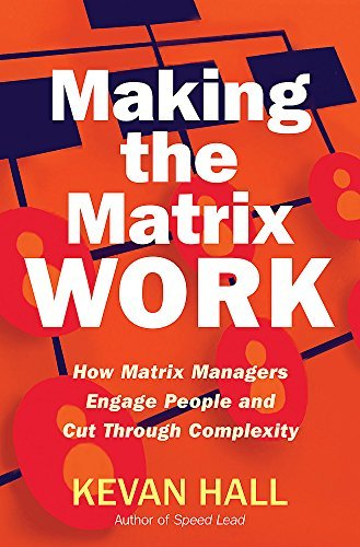 Making the Matrix Work: How Matrix Managers Engage People and Cut Through Complexity: How Matrix Managers Can Engage People and Cut Through Complexity of Kevan Hall 1st (first) Edition on 07 February 2013
