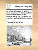 A Review of the Events, Which Have Happened in Grenada, from the Commencement of the Insurrection to the 1st of May; by a Sincere Wellwisher to the Co, Thomas Turner Wise, 1171482655