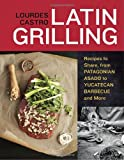 Latin Grilling: Recipes to Share, from Patagonian Asado to Yucatecan Barbecue and More