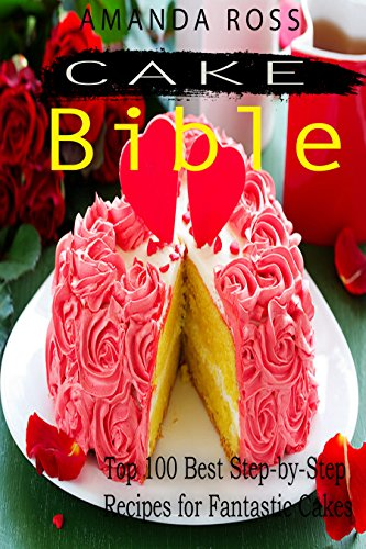 Cake Bible: Top 100 Best Step-by-Step Recipes for Fantastic Cakes by Amanda  Ross