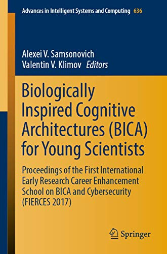 Biologically Inspired Cognitive Architectures (BICA) for Young Scientists: Proceedings of the First International Early Research Career Enhancement School ... Intelligent Systems and Computing Book 636)