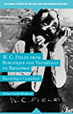 W. C. Fields from Burlesque and Vaudeville to Broadway : Becoming a Comedian, Wertheim, Arthur Frank, 1137300663