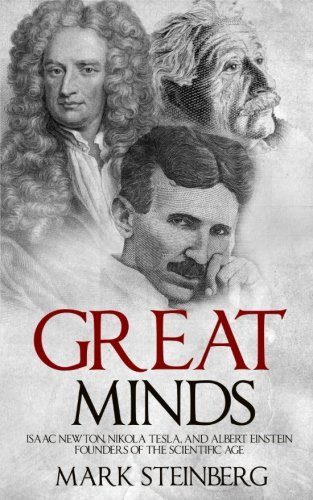 Great Minds: Isaac Newton, Nikola Tesla, and Albert Einstein Founders of the Scientific Age