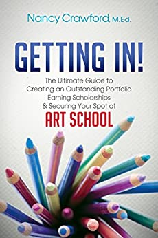 Getting In!: The Ultimate Guide to Creating an Outstanding Portfolio, Earning Scholarships and Securing Your Spot at Art School by [Crawford, Nancy]