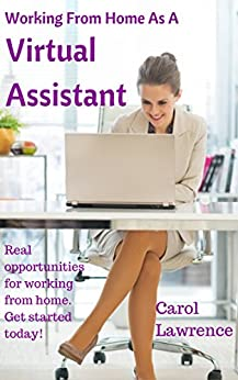 Working From Home As A Virtual Assistant: Real opportunities for people who are serious about working from home. by [Lawrence, Carol]