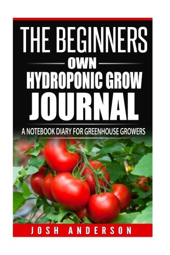 The Beginners Own Hydroponic Grow Journal: A Notebook Diary for Greenhouse Growers