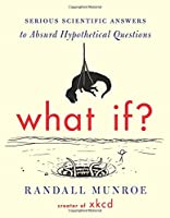 What If?: Serious Scientific Answers to Absurd Hypothetical Questions Front Cover