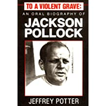 To A Violent Grave: An Oral Biography Of Jackson Pollack