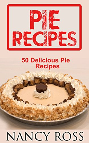 Pie Recipes: 50 Delicious Pie Recipes (Pie Cookbook, Home Cooking, Desserts) by [Ross, Nancy]