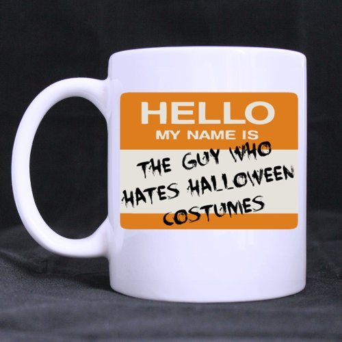 Funny HELLO MY NAME IS THE GUY WHO HATES HALLOWEEN COSTUMES 11OZ/100% Ceramic Mug Custom Coffee/Tea White Cup Mug For Christmas Gift,Birtday Gift,New Year Gift