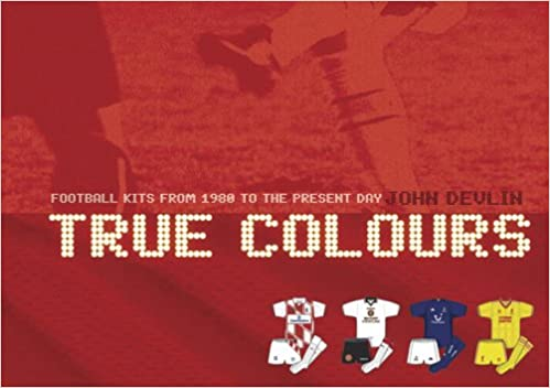 True Colours   Football Kits from 1980 to Present Day  John Devlin   9780713673890  Amazon.com  Books cbf669a11