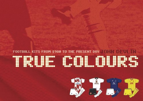 True Colours: Football Kits from 1980 to the Present Day