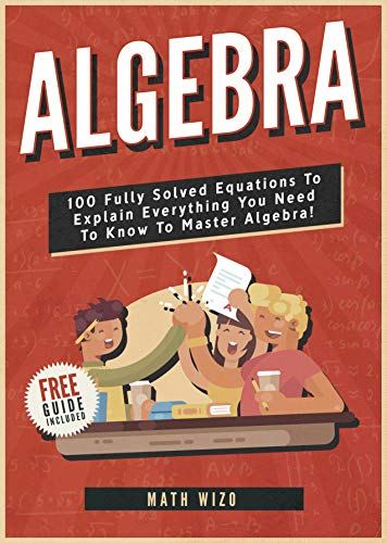 - Algebra: 100 Fully Solved Equations To Explain Everything You Need To Know To Master Algebra! (Content Guide Included Book 1)