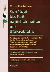 Von Kopf bis Fuß natürlich heilen mit Makrobiotik: Traditionelle natürliche Heilmethoden für die Behandlung zuhause. Über 200 Krankheiten von A - Z, ... für innerliche und äußerliche Heilmittel