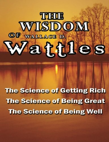 Read Online The Wisdom of Wallace D. Wattles - Including: The Science of Getting Rich, The Science of Being Great & The Science of Being Well ebook